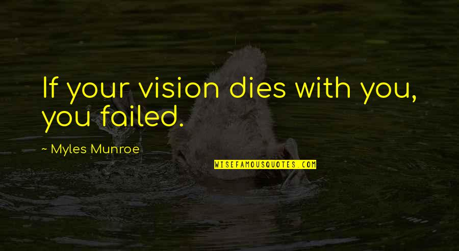 Munroe Quotes By Myles Munroe: If your vision dies with you, you failed.