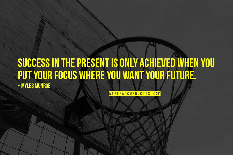 Munroe Quotes By Myles Munroe: Success in the present is only achieved when