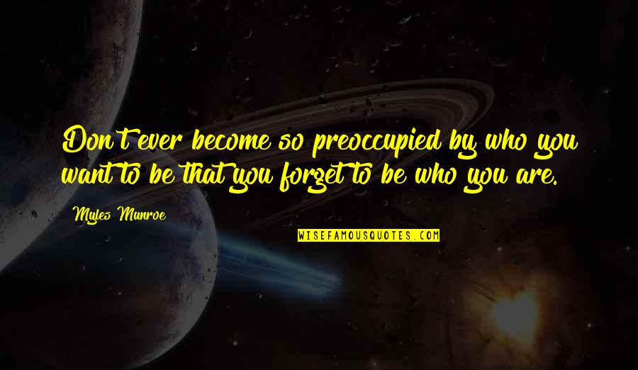 Munroe Quotes By Myles Munroe: Don't ever become so preoccupied by who you