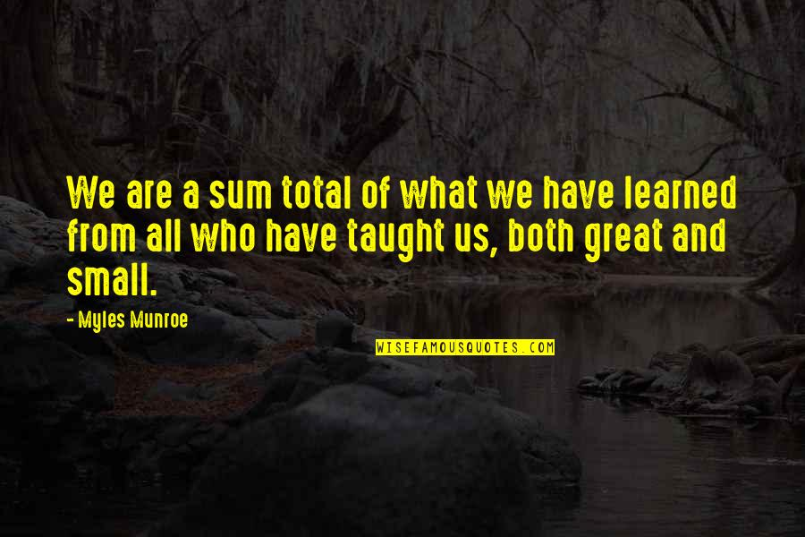 Munroe Quotes By Myles Munroe: We are a sum total of what we