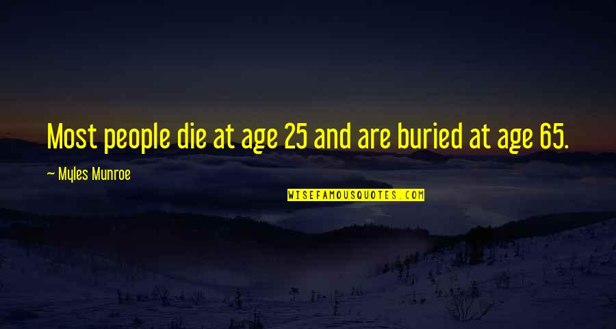 Munroe Quotes By Myles Munroe: Most people die at age 25 and are