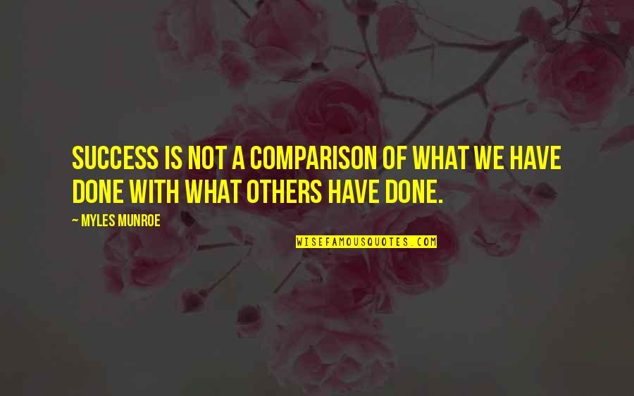 Munroe Quotes By Myles Munroe: Success is not a comparison of what we