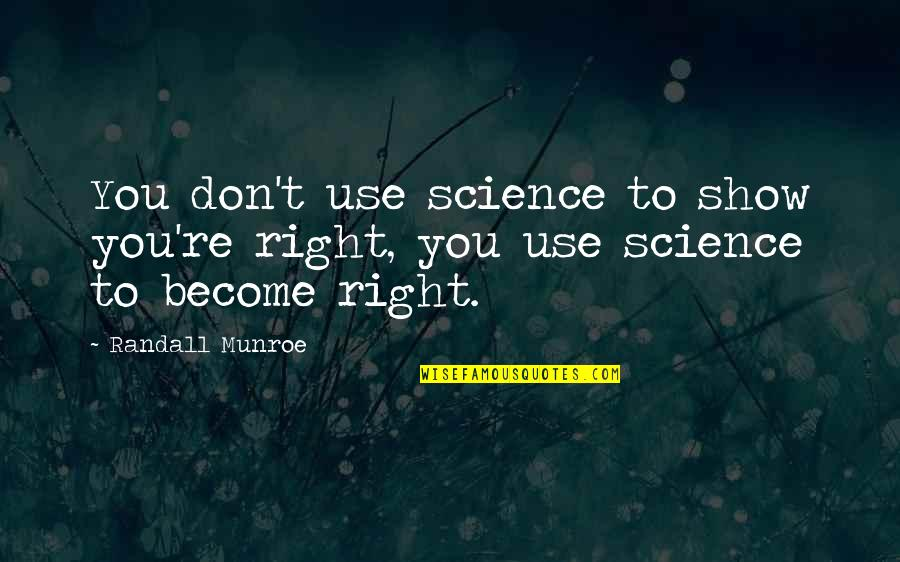 Munroe Quotes By Randall Munroe: You don't use science to show you're right,