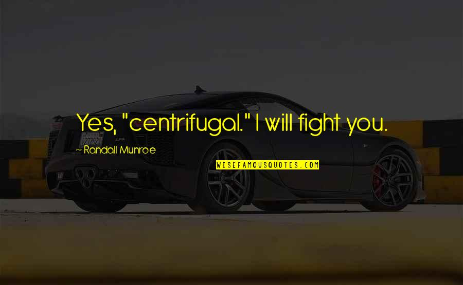 "Munroe Quotes By Randall Munroe: Yes, ""centrifugal."" I will fight you."