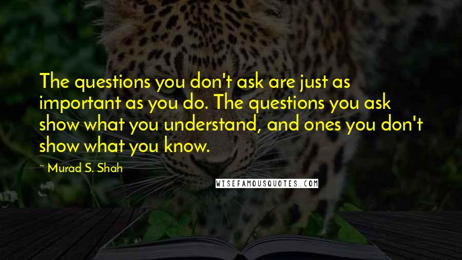 Murad S. Shah quotes: The questions you don't ask are just as important as you do. The questions you ask show what you understand, and ones you don't show what you know.