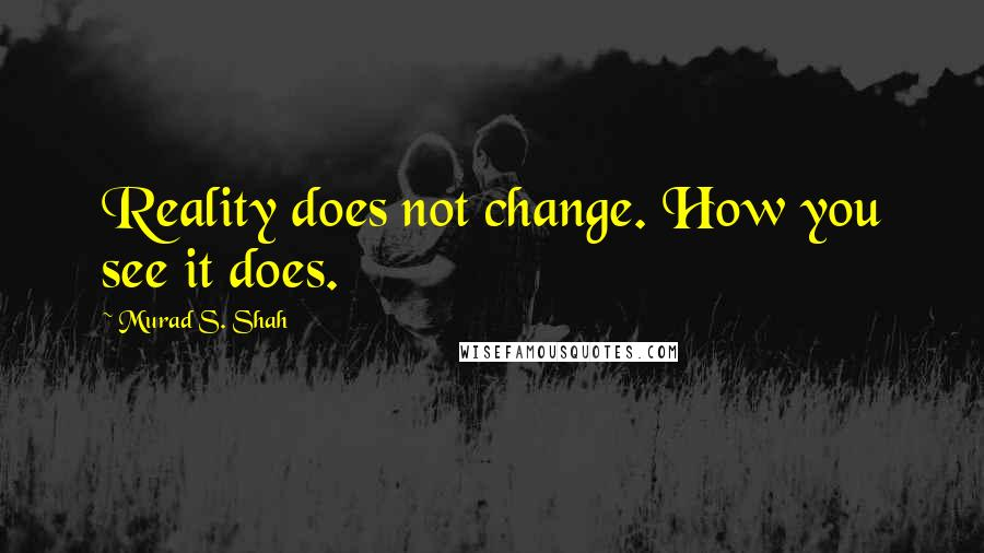 Murad S. Shah quotes: Reality does not change. How you see it does.