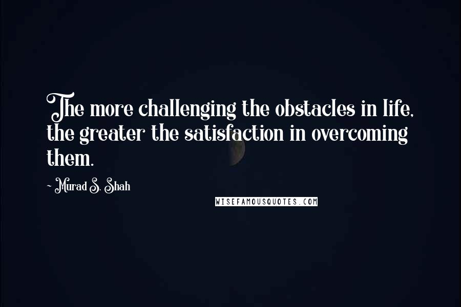 Murad S. Shah quotes: The more challenging the obstacles in life, the greater the satisfaction in overcoming them.