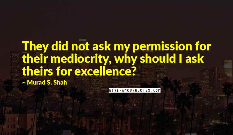 Murad S. Shah quotes: They did not ask my permission for their mediocrity, why should I ask theirs for excellence?
