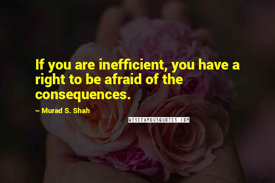 Murad S. Shah quotes: If you are inefficient, you have a right to be afraid of the consequences.