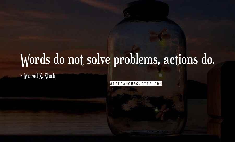 Murad S. Shah quotes: Words do not solve problems, actions do.