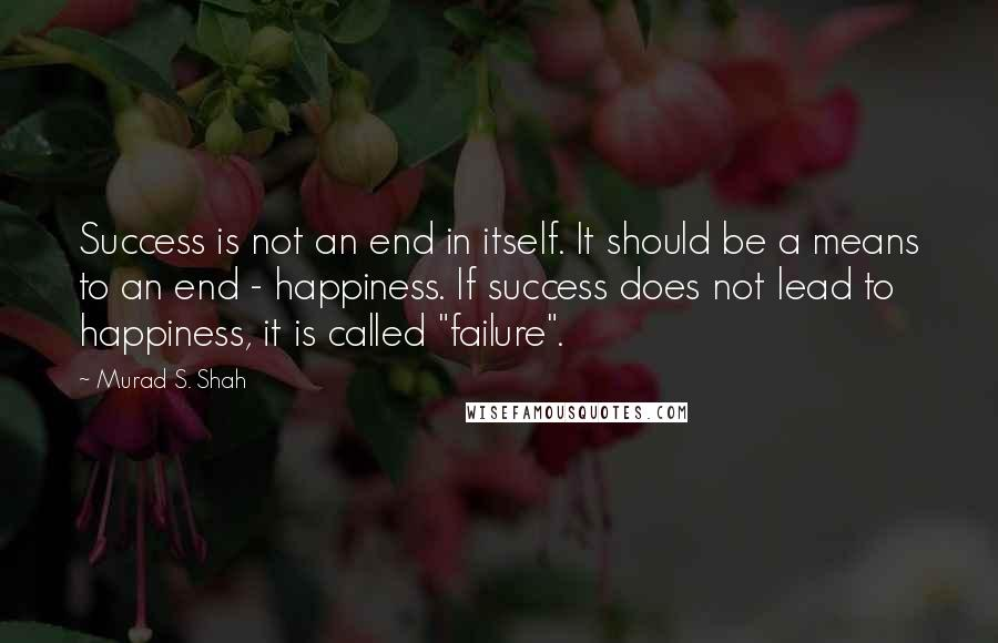 "Murad S. Shah quotes: Success is not an end in itself. It should be a means to an end - happiness. If success does not lead to happiness, it is called ""failure""."