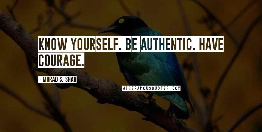 Murad S. Shah quotes: Know yourself. Be authentic. Have courage.
