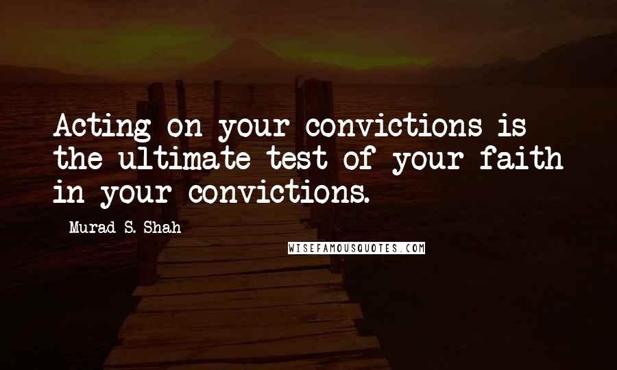 Murad S. Shah quotes: Acting on your convictions is the ultimate test of your faith in your convictions.