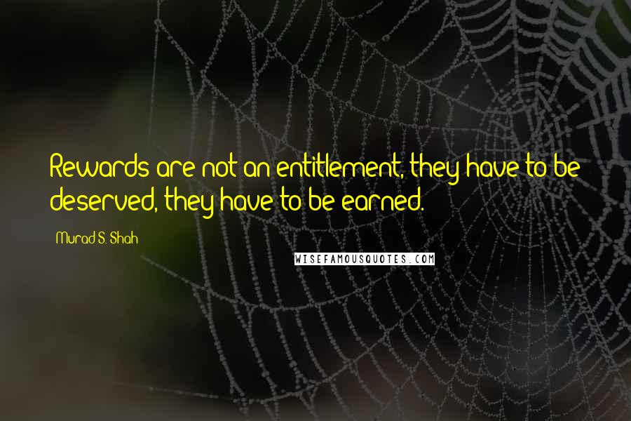 Murad S. Shah quotes: Rewards are not an entitlement, they have to be deserved, they have to be earned.