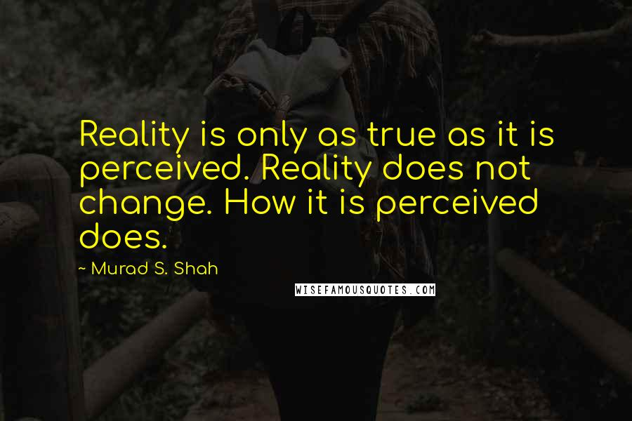 Murad S. Shah quotes: Reality is only as true as it is perceived. Reality does not change. How it is perceived does.