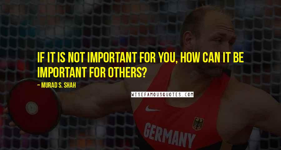 Murad S. Shah quotes: If it is not important for you, how can it be important for others?