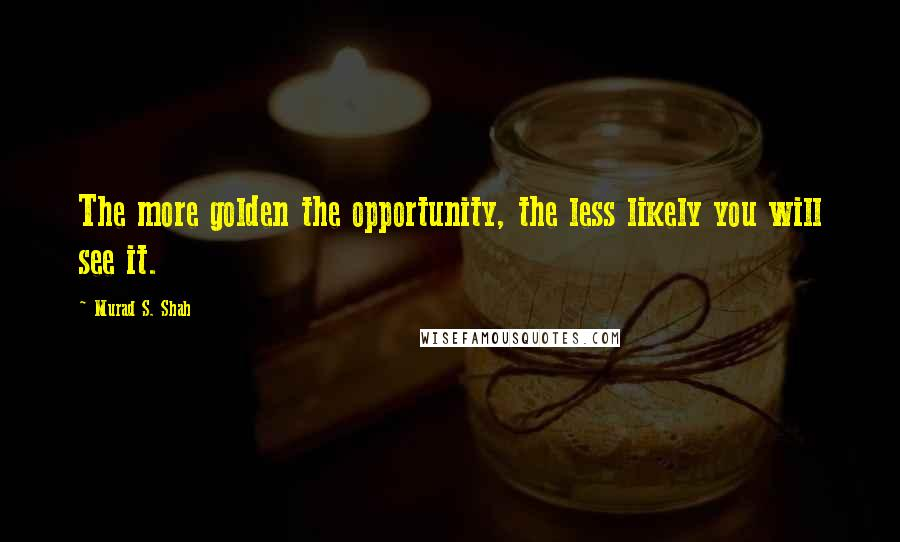 Murad S. Shah quotes: The more golden the opportunity, the less likely you will see it.