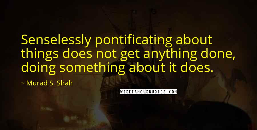 Murad S. Shah quotes: Senselessly pontificating about things does not get anything done, doing something about it does.