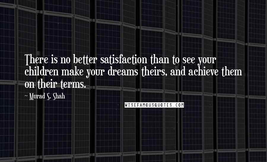 Murad S. Shah quotes: There is no better satisfaction than to see your children make your dreams theirs, and achieve them on their terms.