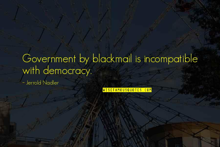 Mural Wallpaper Quotes By Jerrold Nadler: Government by blackmail is incompatible with democracy.