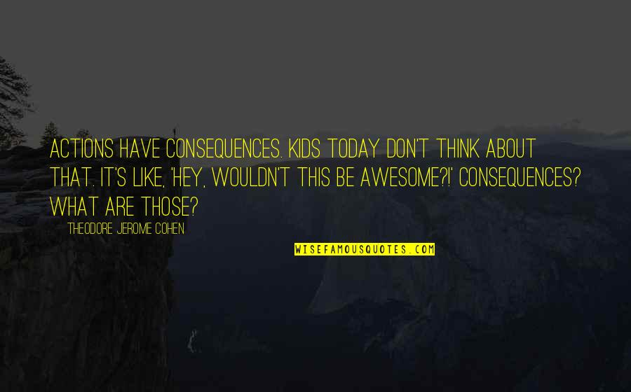 Murder Of A Child Quotes By Theodore Jerome Cohen: Actions have consequences. Kids today don't think about