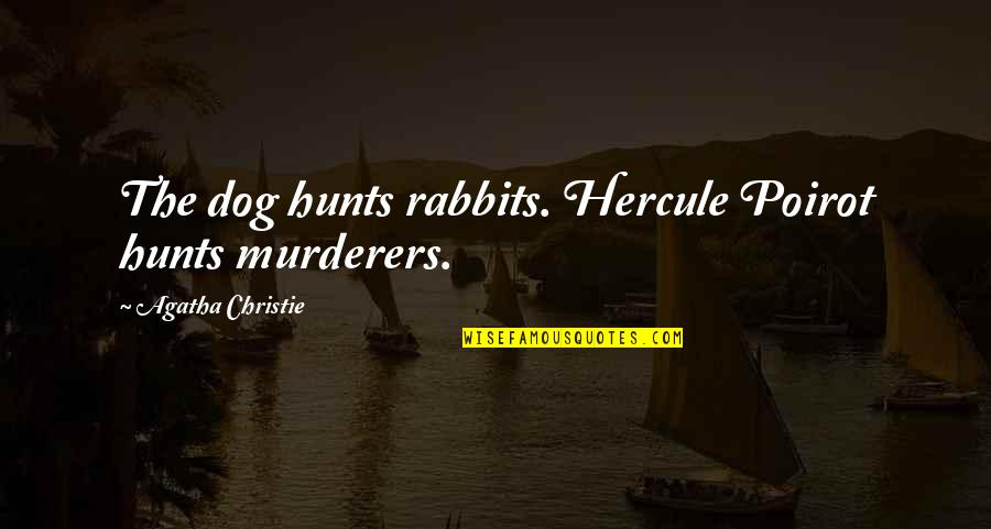 Murderers Quotes By Agatha Christie: The dog hunts rabbits. Hercule Poirot hunts murderers.