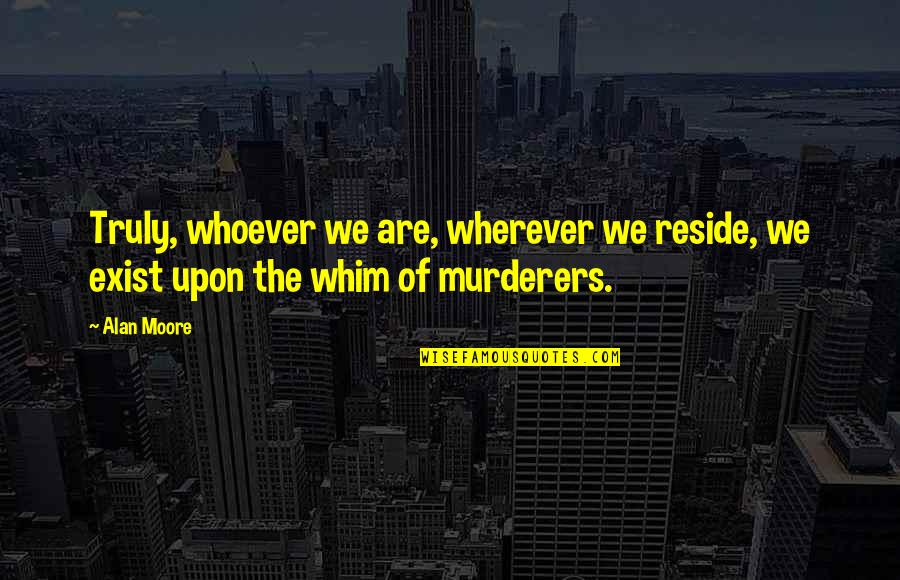 Murderers Quotes By Alan Moore: Truly, whoever we are, wherever we reside, we