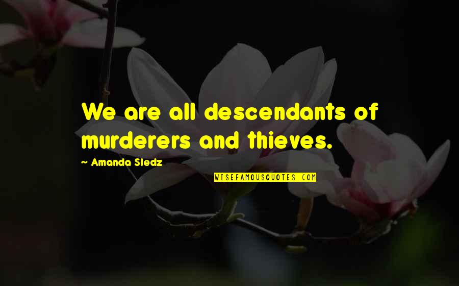 Murderers Quotes By Amanda Sledz: We are all descendants of murderers and thieves.