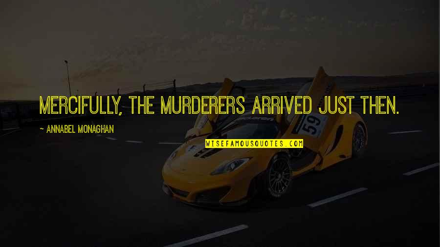 Murderers Quotes By Annabel Monaghan: Mercifully, the murderers arrived just then.