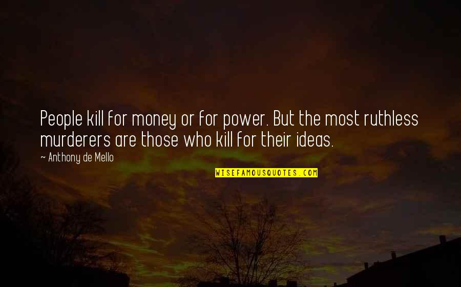 Murderers Quotes By Anthony De Mello: People kill for money or for power. But