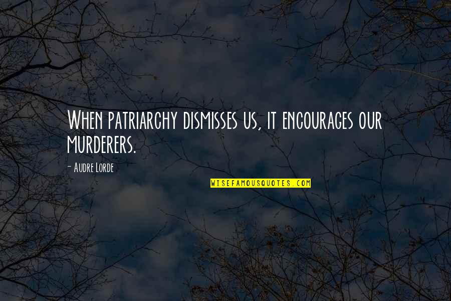 Murderers Quotes By Audre Lorde: When patriarchy dismisses us, it encourages our murderers.