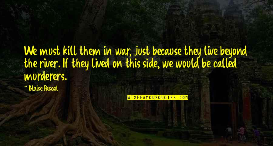 Murderers Quotes By Blaise Pascal: We must kill them in war, just because