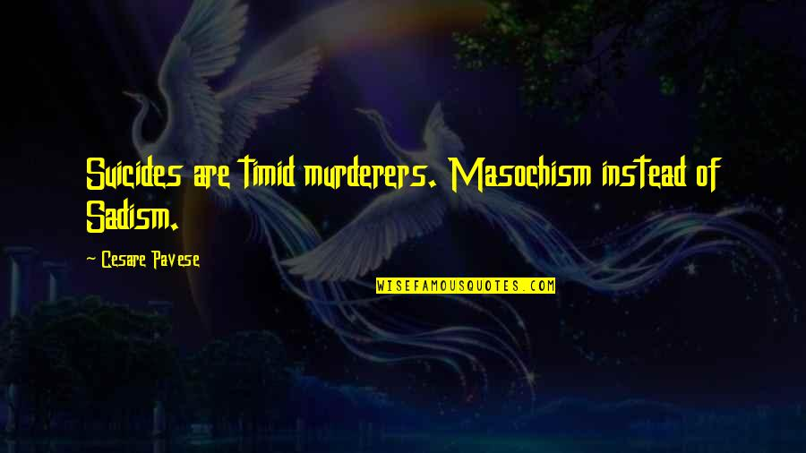 Murderers Quotes By Cesare Pavese: Suicides are timid murderers. Masochism instead of Sadism.