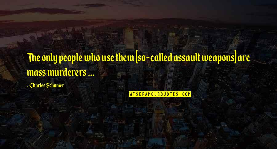 Murderers Quotes By Charles Schumer: The only people who use them [so-called assault