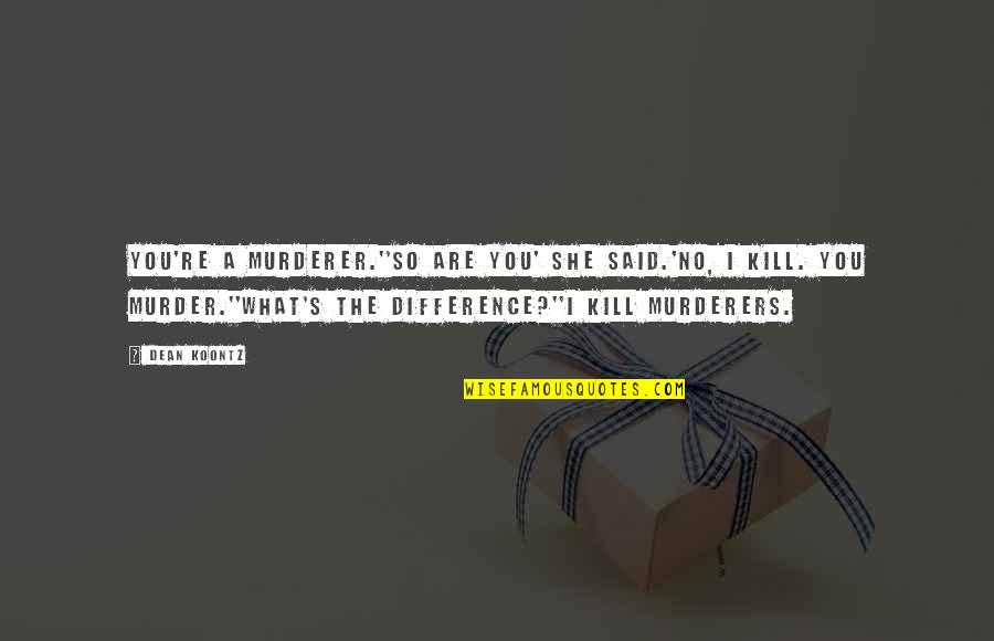 Murderers Quotes By Dean Koontz: You're a murderer.''So are you' she said.'No, I
