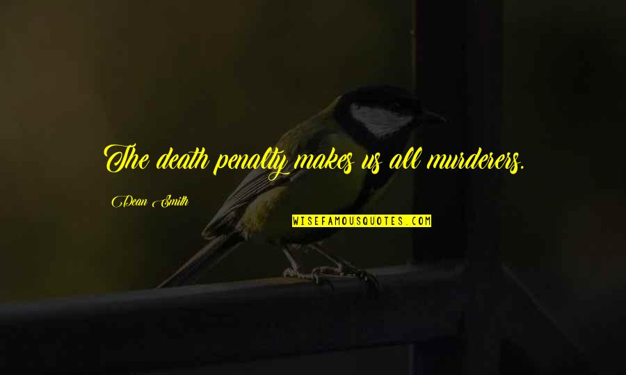 Murderers Quotes By Dean Smith: The death penalty makes us all murderers.