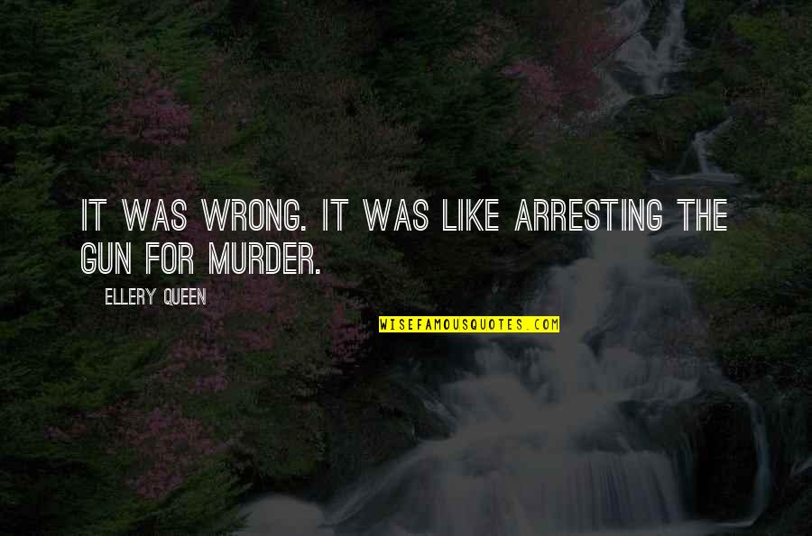 Murderers Quotes By Ellery Queen: It was wrong. It was like arresting the