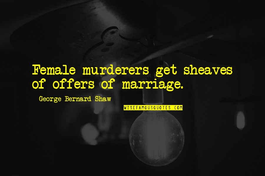 Murderers Quotes By George Bernard Shaw: Female murderers get sheaves of offers of marriage.