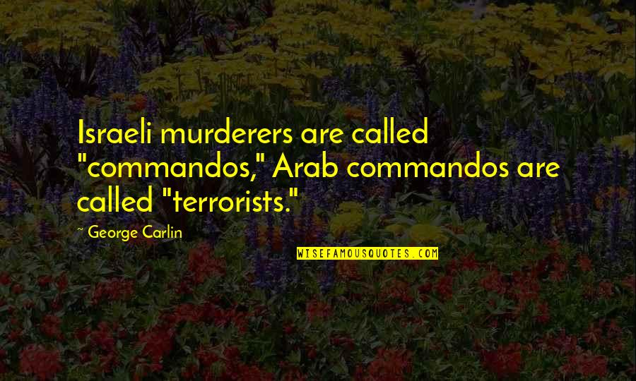 "Murderers Quotes By George Carlin: Israeli murderers are called ""commandos,"" Arab commandos are"