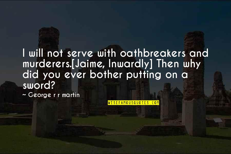 Murderers Quotes By George R R Martin: I will not serve with oathbreakers and murderers.[Jaime,