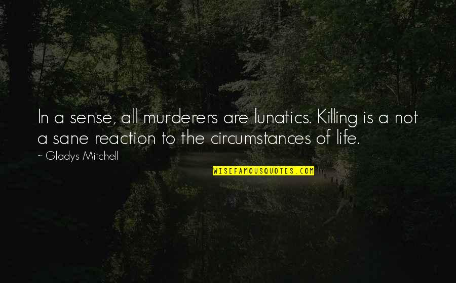Murderers Quotes By Gladys Mitchell: In a sense, all murderers are lunatics. Killing