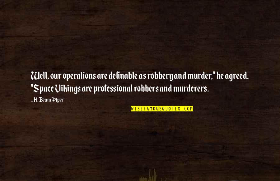 Murderers Quotes By H. Beam Piper: Well, our operations are definable as robbery and