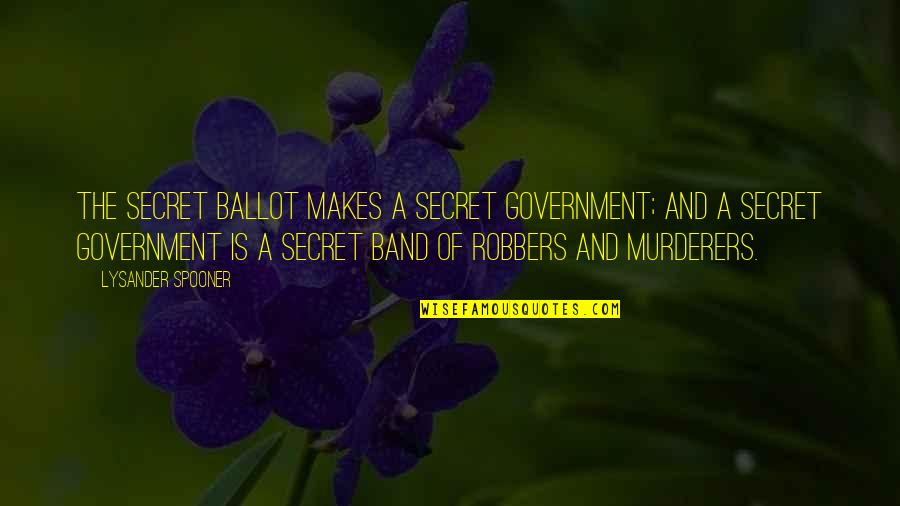 Murderers Quotes By Lysander Spooner: The secret ballot makes a secret government; and