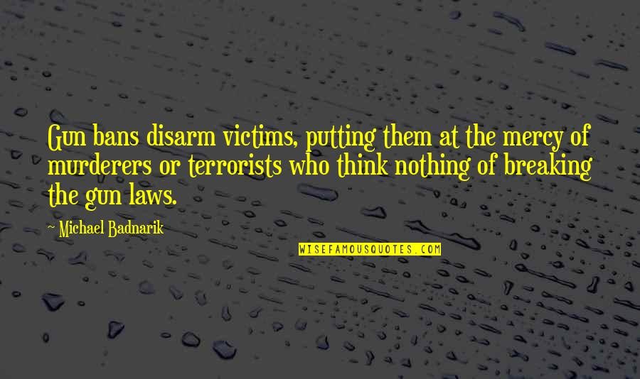 Murderers Quotes By Michael Badnarik: Gun bans disarm victims, putting them at the