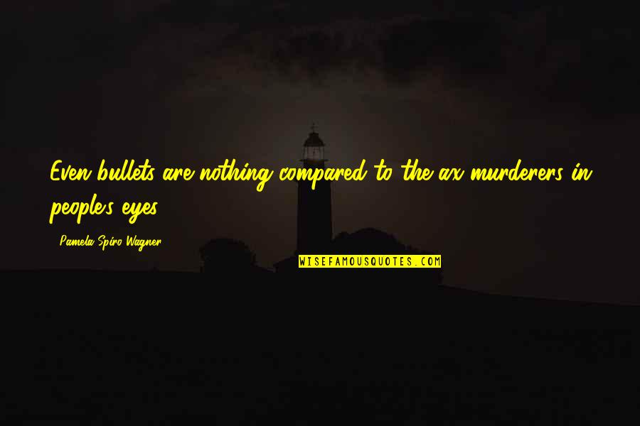 Murderers Quotes By Pamela Spiro Wagner: Even bullets are nothing compared to the ax