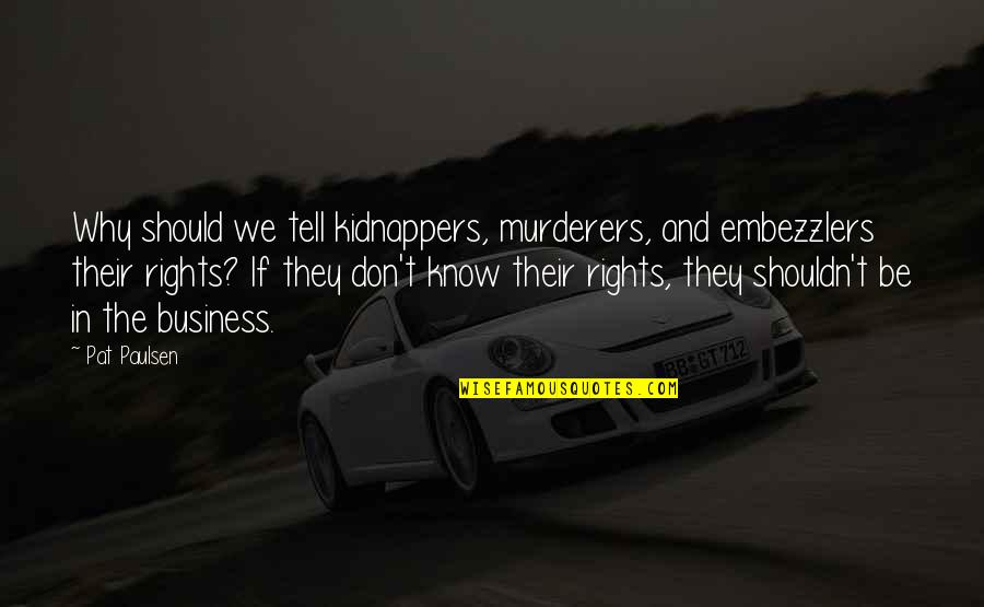 Murderers Quotes By Pat Paulsen: Why should we tell kidnappers, murderers, and embezzlers