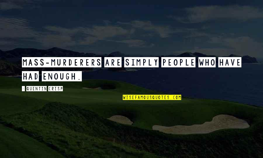 Murderers Quotes By Quentin Crisp: Mass-murderers are simply people who have had ENOUGH.
