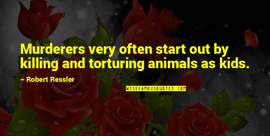 Murderers Quotes By Robert Ressler: Murderers very often start out by killing and