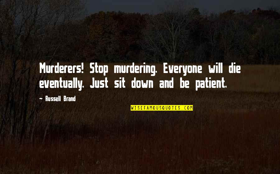 Murderers Quotes By Russell Brand: Murderers! Stop murdering. Everyone will die eventually. Just