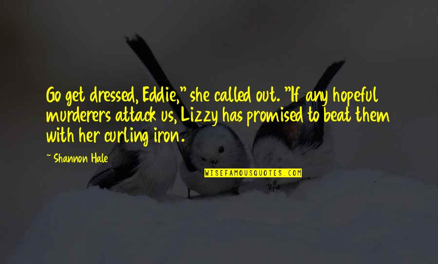 "Murderers Quotes By Shannon Hale: Go get dressed, Eddie,"" she called out. ""If"